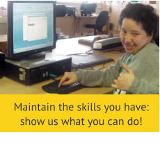 Maintain the skills you have: show us what you can do!
