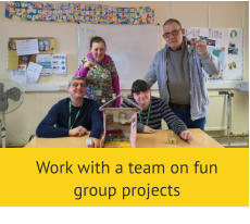 Work with a team on fun group projects